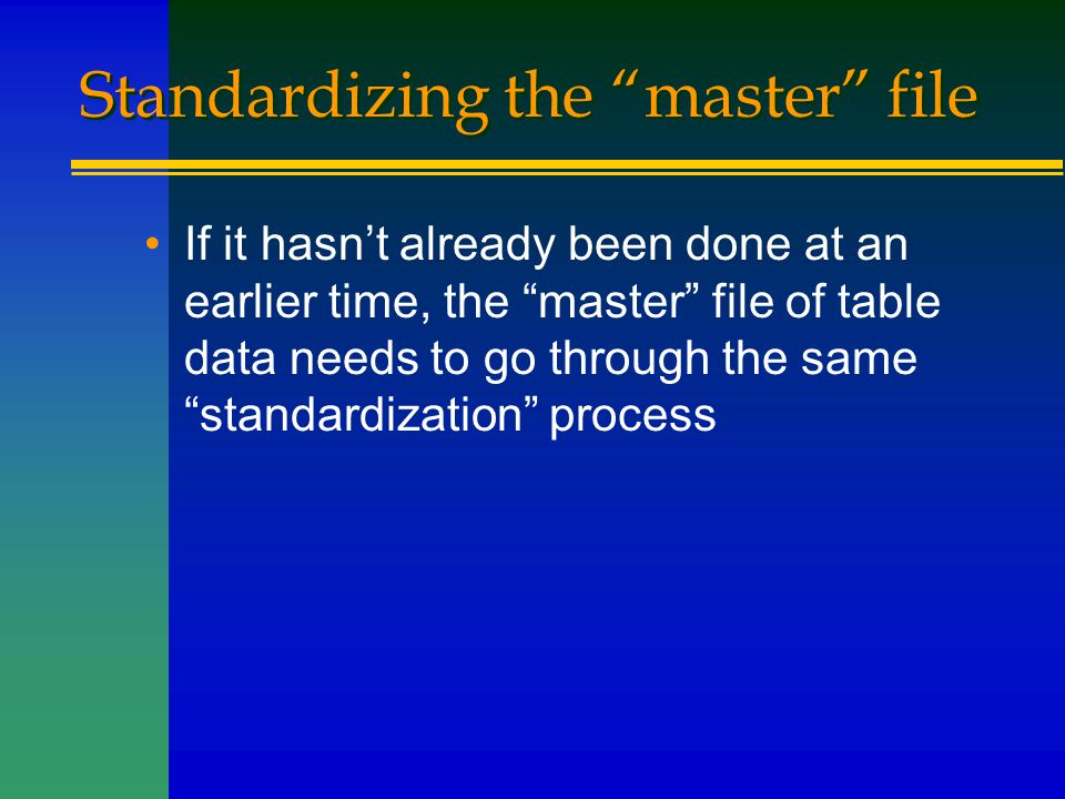 """Standardizing the """"master"""" file If it hasn't already been done at an earlier time, the """"master"""" file of table data needs to go through the same """"stand"""
