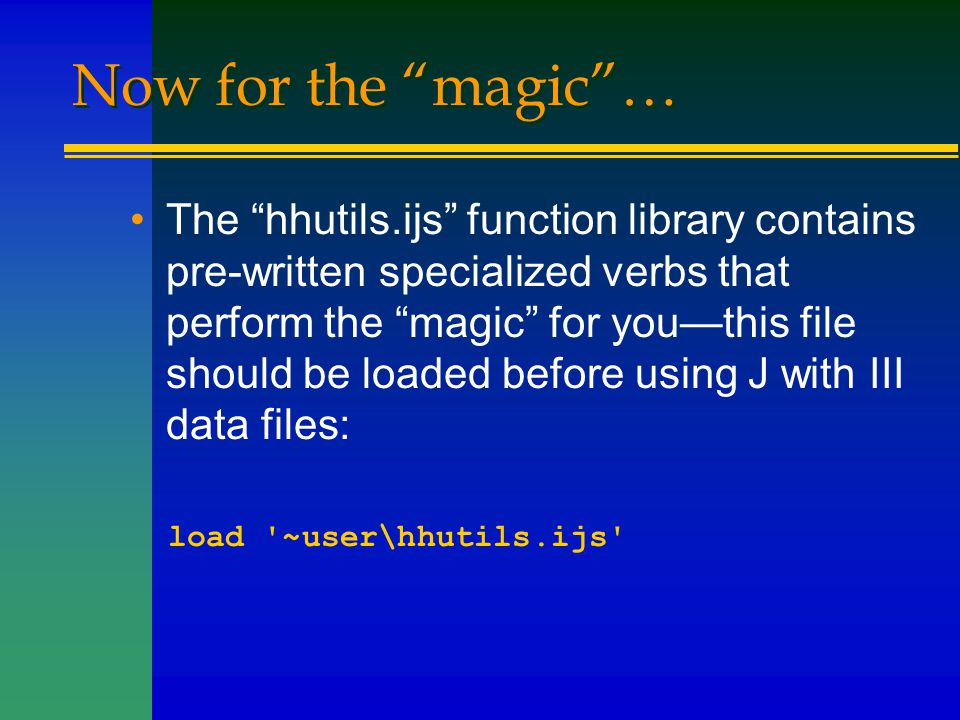"""Now for the """"magic""""… The """"hhutils.ijs"""" function library contains pre-written specialized verbs that perform the """"magic"""" for you—this file should be lo"""