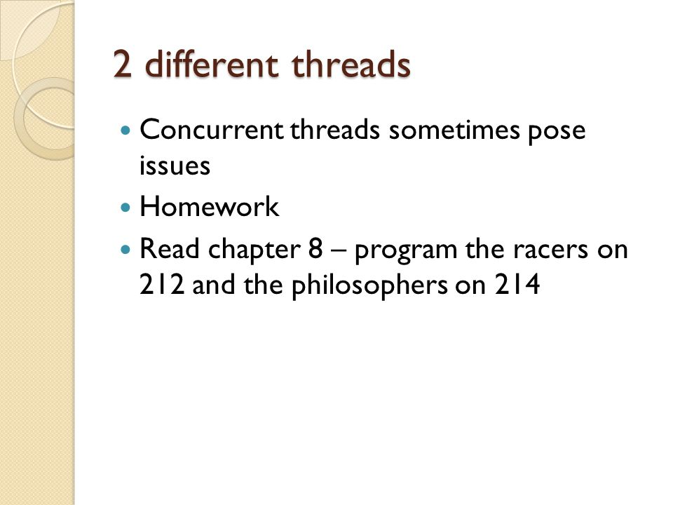 2 different threads Concurrent threads sometimes pose issues Homework Read chapter 8 – program the racers on 212 and the philosophers on 214