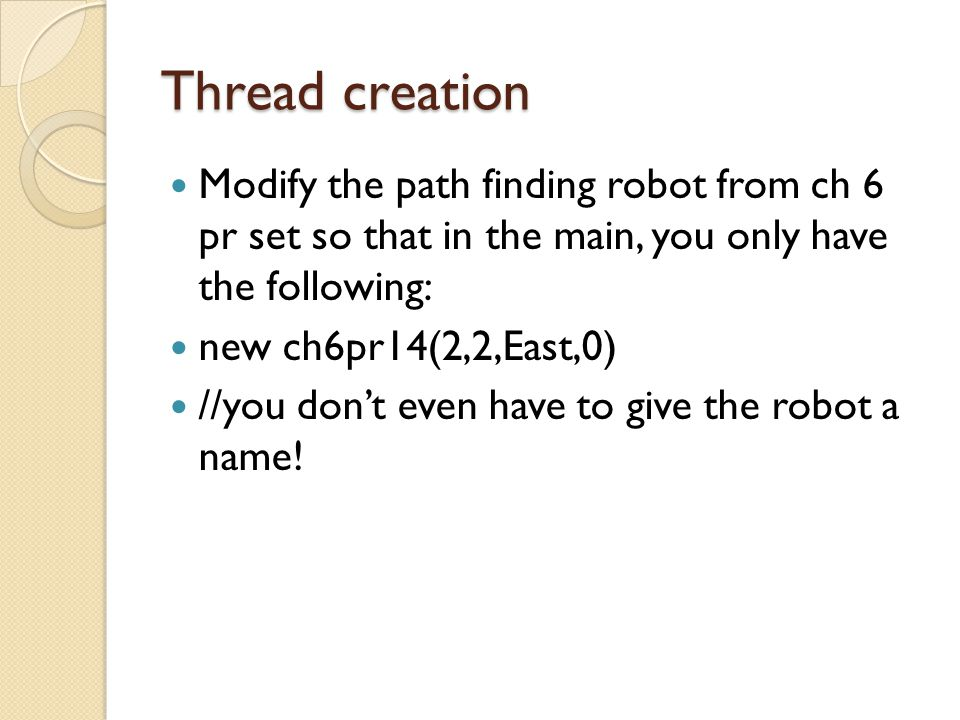 Thread creation Modify the path finding robot from ch 6 pr set so that in the main, you only have the following: new ch6pr14(2,2,East,0) //you don't e
