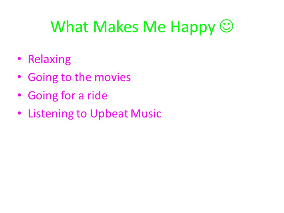 What Makes Me Happy Relaxing Going to the movies Going for a ride Listening to Upbeat Music