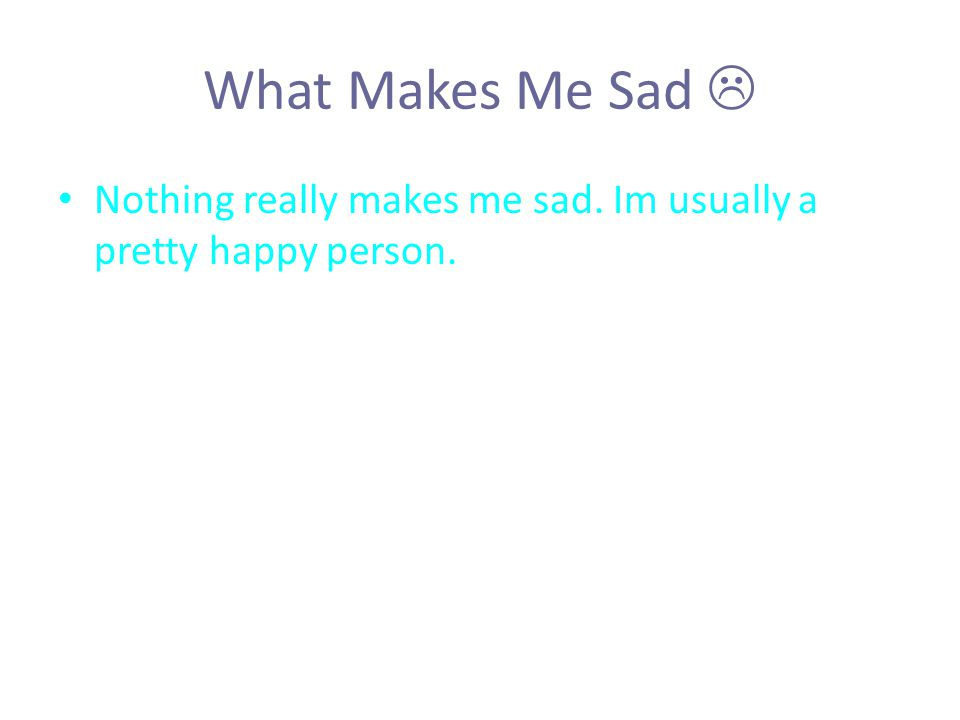 What Makes Me Sad  Nothing really makes me sad. Im usually a pretty happy person.