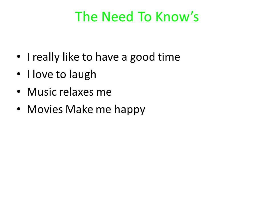 The Need To Know's I really like to have a good time I love to laugh Music relaxes me Movies Make me happy