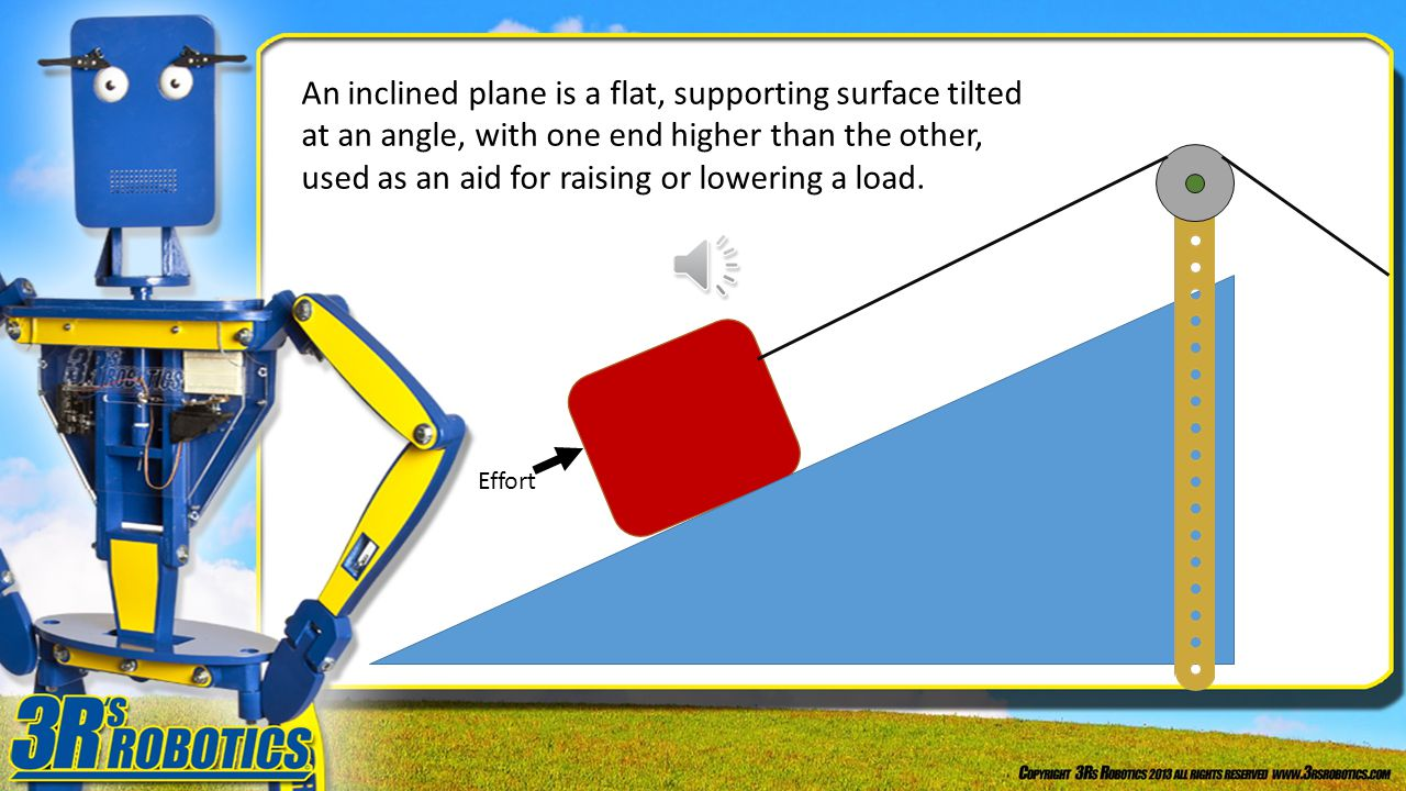 Effort An inclined plane is a flat, supporting surface tilted at an angle, with one end higher than the other, used as an aid for raising or lowering a load.