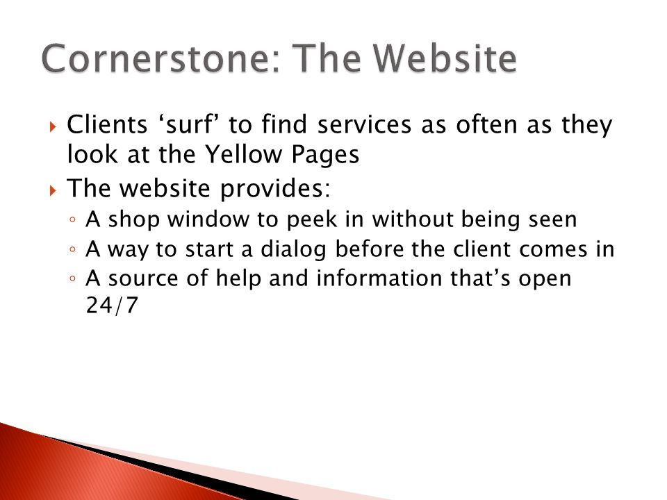  Clients 'surf' to find services as often as they look at the Yellow Pages  The website provides: ◦ A shop window to peek in without being seen ◦ A way to start a dialog before the client comes in ◦ A source of help and information that's open 24/7