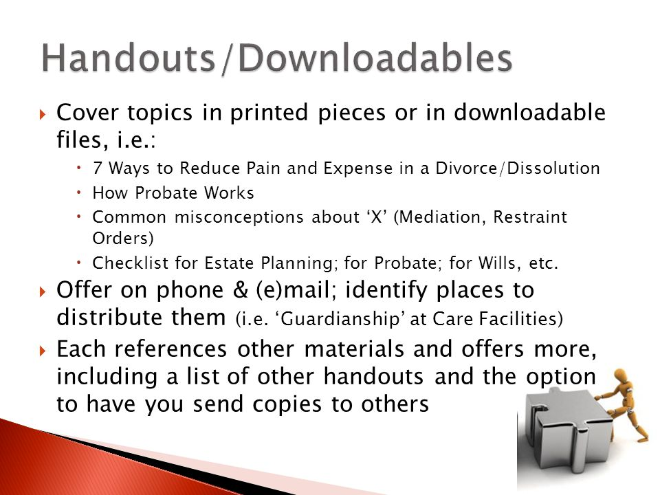  Cover topics in printed pieces or in downloadable files, i.e.:  7 Ways to Reduce Pain and Expense in a Divorce/Dissolution  How Probate Works  Common misconceptions about 'X' (Mediation, Restraint Orders)  Checklist for Estate Planning; for Probate; for Wills, etc.