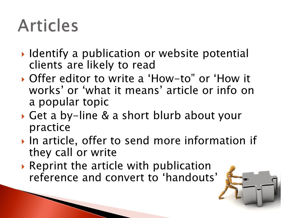  Identify a publication or website potential clients are likely to read  Offer editor to write a 'How-to or 'How it works' or 'what it means' article or info on a popular topic  Get a by-line & a short blurb about your practice  In article, offer to send more information if they call or write  Reprint the article with publication reference and convert to 'handouts'