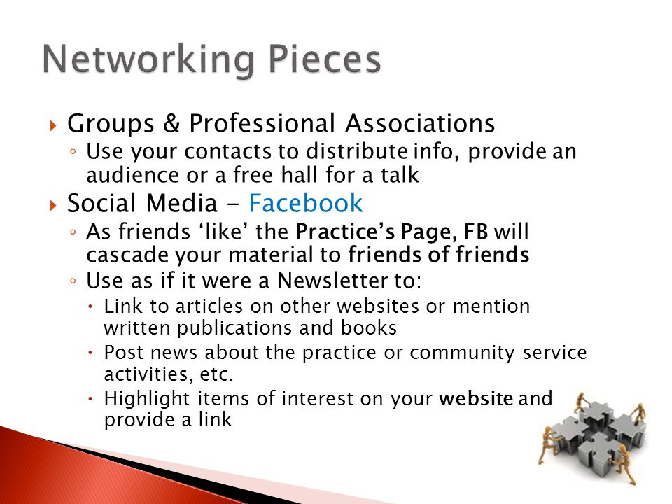  Groups & Professional Associations ◦ Use your contacts to distribute info, provide an audience or a free hall for a talk  Social Media - Facebook ◦ As friends 'like' the Practice's Page, FB will cascade your material to friends of friends ◦ Use as if it were a Newsletter to:  Link to articles on other websites or mention written publications and books  Post news about the practice or community service activities, etc.