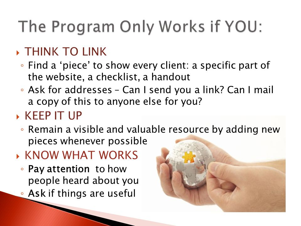  THINK TO LINK ◦ Find a 'piece' to show every client: a specific part of the website, a checklist, a handout ◦ Ask for addresses – Can I send you a link.