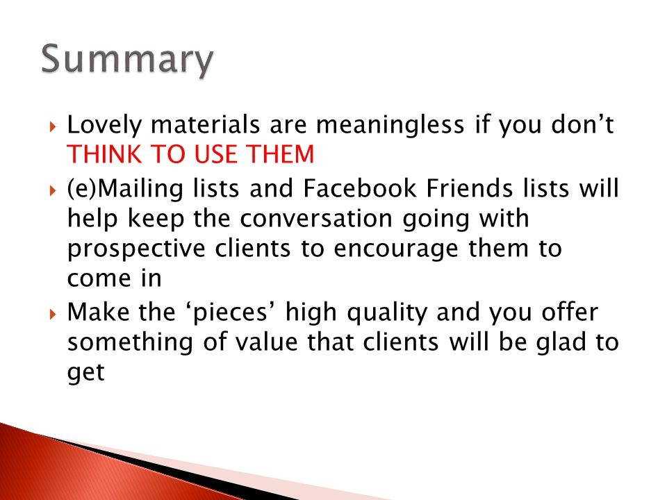  Lovely materials are meaningless if you don't THINK TO USE THEM  (e)Mailing lists and Facebook Friends lists will help keep the conversation going with prospective clients to encourage them to come in  Make the 'pieces' high quality and you offer something of value that clients will be glad to get