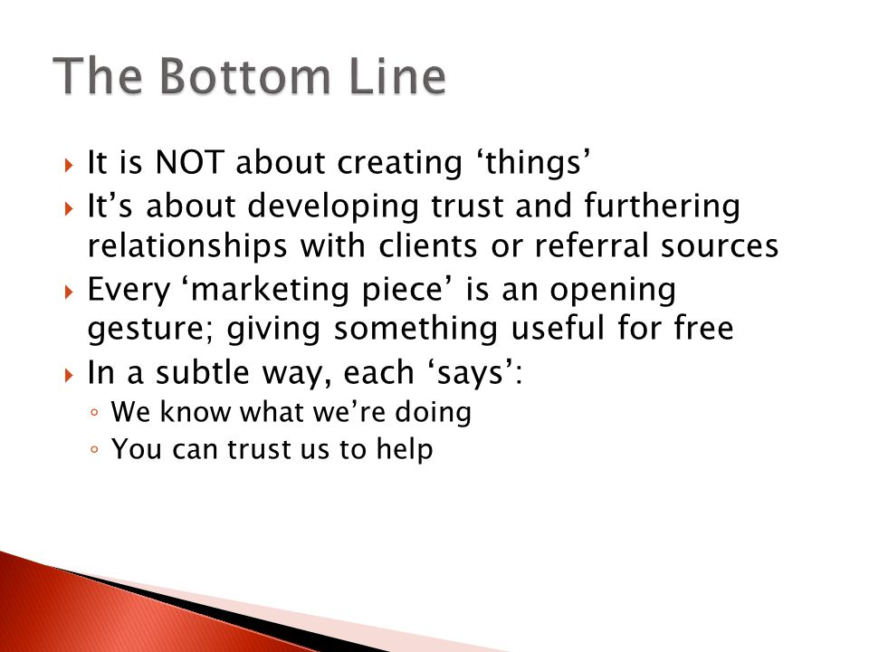  It is NOT about creating 'things'  It's about developing trust and furthering relationships with clients or referral sources  Every 'marketing piece' is an opening gesture; giving something useful for free  In a subtle way, each 'says': ◦ We know what we're doing ◦ You can trust us to help