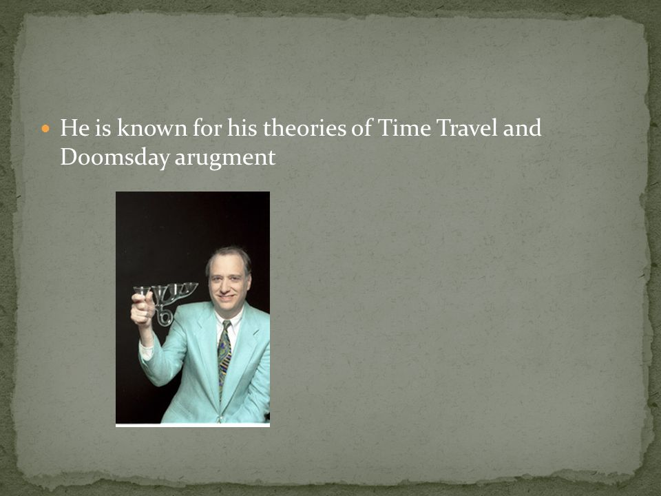 He is known for his theories of Time Travel and Doomsday arugment