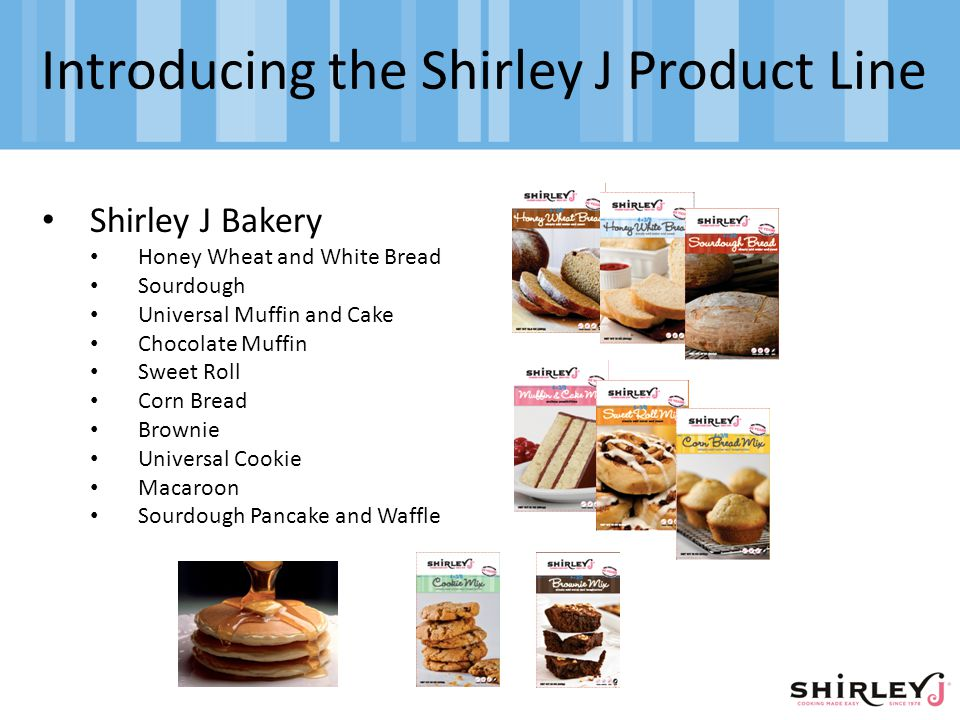 Introducing the Shirley J Product Line Shirley J Bakery Honey Wheat and White Bread Sourdough Universal Muffin and Cake Chocolate Muffin Sweet Roll Corn Bread Brownie Universal Cookie Macaroon Sourdough Pancake and Waffle