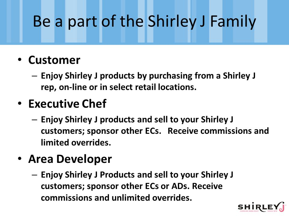 Be a part of the Shirley J Family Customer – Enjoy Shirley J products by purchasing from a Shirley J rep, on-line or in select retail locations.