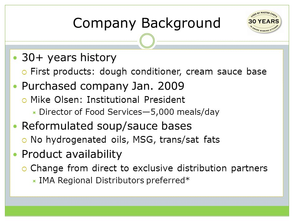 Company Background 30+ years history  First products: dough conditioner, cream sauce base Purchased company Jan.