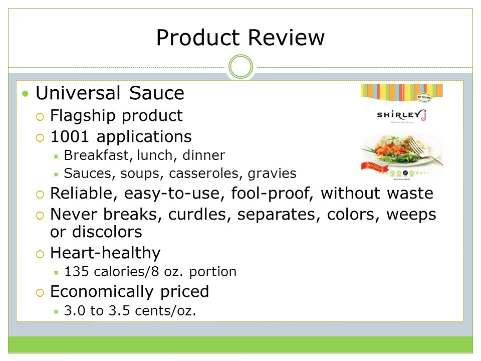 Product Review Universal Sauce  Flagship product  1001 applications  Breakfast, lunch, dinner  Sauces, soups, casseroles, gravies  Reliable, easy-to-use, fool-proof, without waste  Never breaks, curdles, separates, colors, weeps or discolors  Heart-healthy  135 calories/8 oz.