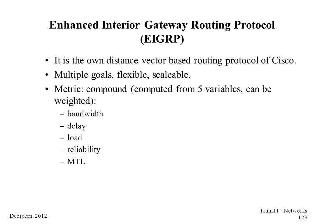 Debrecen, 2012. Train IT - Networks 128 Enhanced Interior Gateway Routing Protocol (EIGRP) It is the own distance vector based routing protocol of Cis