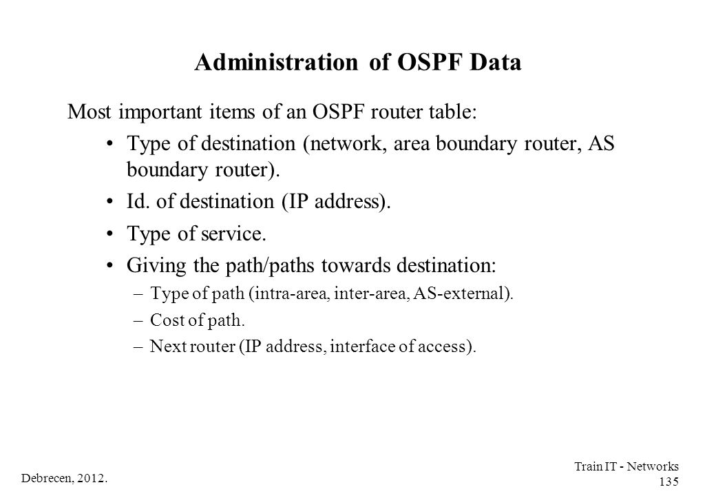 Debrecen, 2012. Train IT - Networks 135 Administration of OSPF Data Most important items of an OSPF router table: Type of destination (network, area b