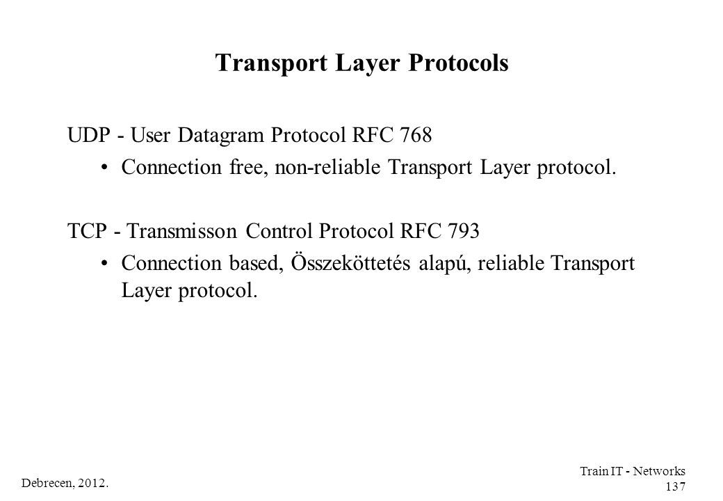 Debrecen, 2012. Train IT - Networks 137 Transport Layer Protocols UDP - User Datagram Protocol RFC 768 Connection free, non-reliable Transport Layer p