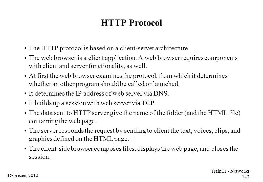 Debrecen, 2012. Train IT - Networks 147 HTTP Protocol The HTTP protocol is based on a client-server architecture. The web browser is a client applicat