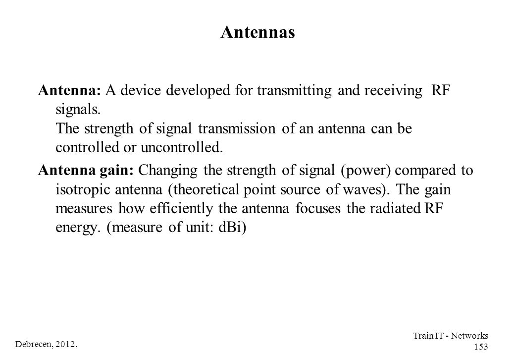Debrecen, 2012. Train IT - Networks 153 Antennas Antenna: A device developed for transmitting and receiving RF signals. The strength of signal transmi