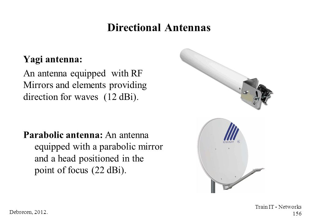 Debrecen, 2012. Train IT - Networks 156 Directional Antennas Yagi antenna: An antenna equipped with RF Mirrors and elements providing direction for wa