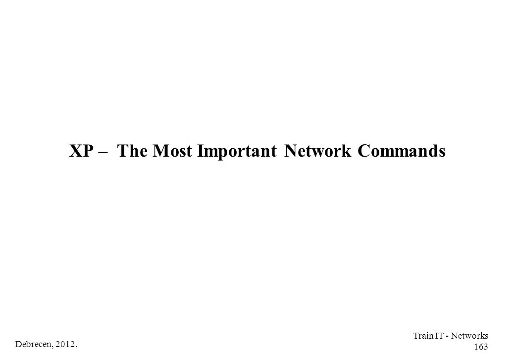 Debrecen, 2012. Train IT - Networks 163 XP – The Most Important Network Commands