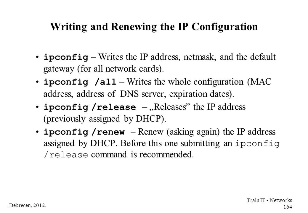 Debrecen, 2012. Train IT - Networks 164 Writing and Renewing the IP Configuration ipconfig – Writes the IP address, netmask, and the default gateway (