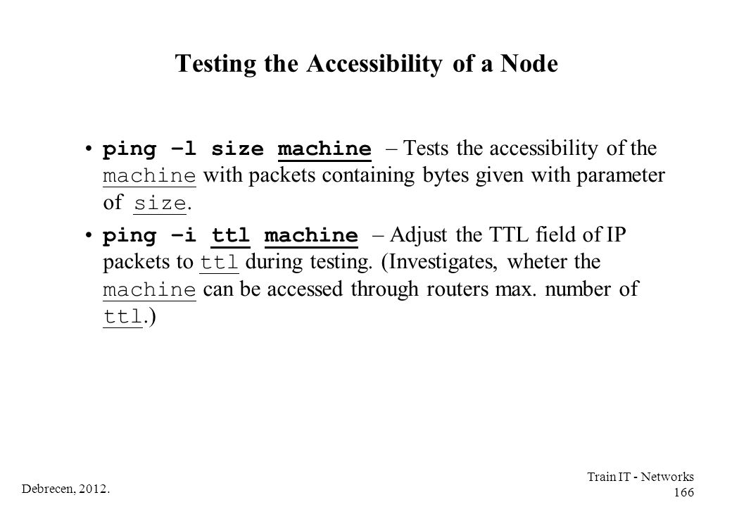 Debrecen, 2012. Train IT - Networks 166 Testing the Accessibility of a Node ping –l size machine – Tests the accessibility of the machine with packets