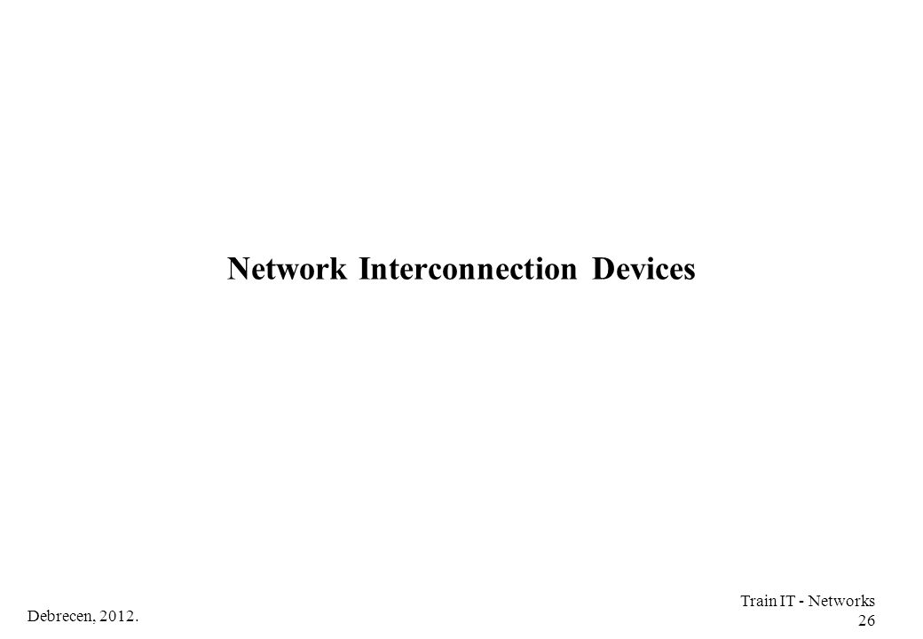 Debrecen, 2012. Train IT - Networks 26 Network Interconnection Devices