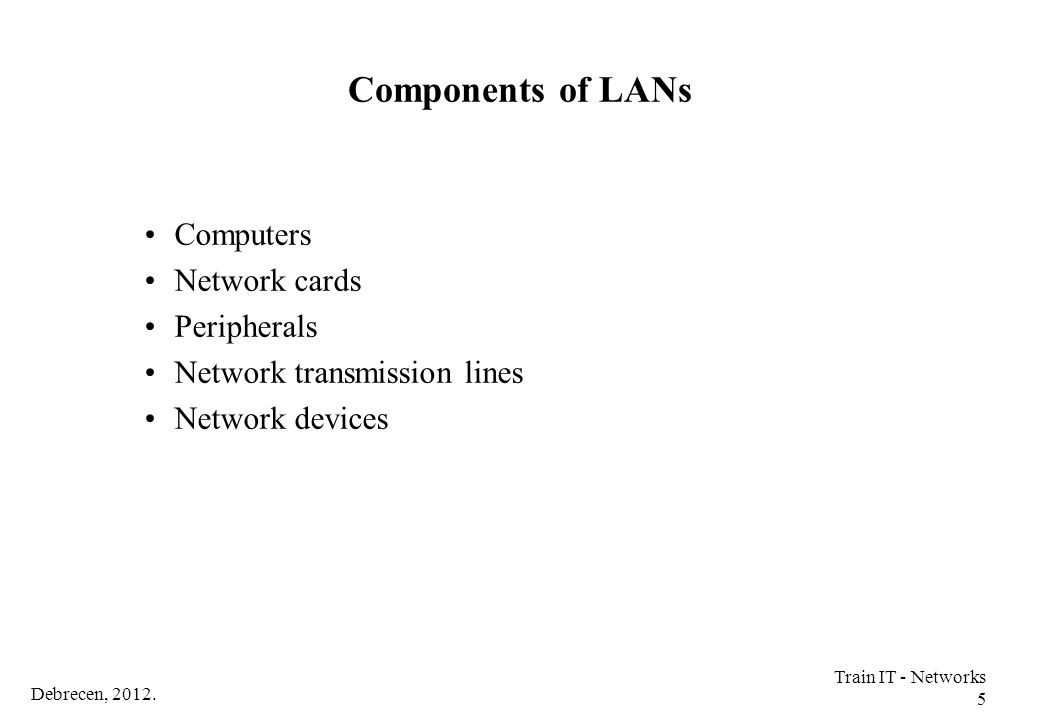 Debrecen, 2012. Train IT - Networks 5 Components of LANs Computers Network cards Peripherals Network transmission lines Network devices