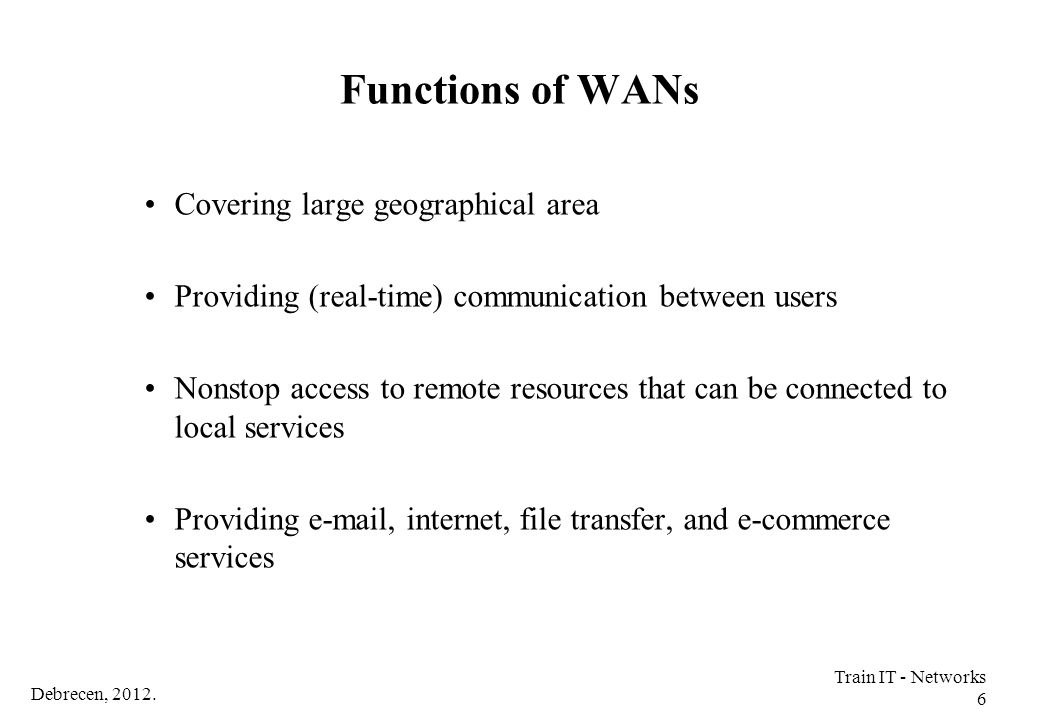 Debrecen, 2012. Train IT - Networks 6 Functions of WANs Covering large geographical area Providing (real-time) communication between users Nonstop acc