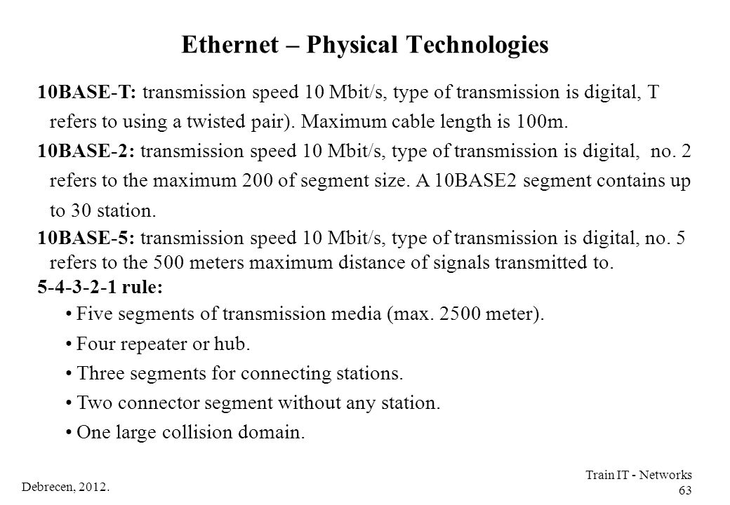Debrecen, 2012. Train IT - Networks 63 10BASE-T: transmission speed 10 Mbit/s, type of transmission is digital, T refers to using a twisted pair). Max