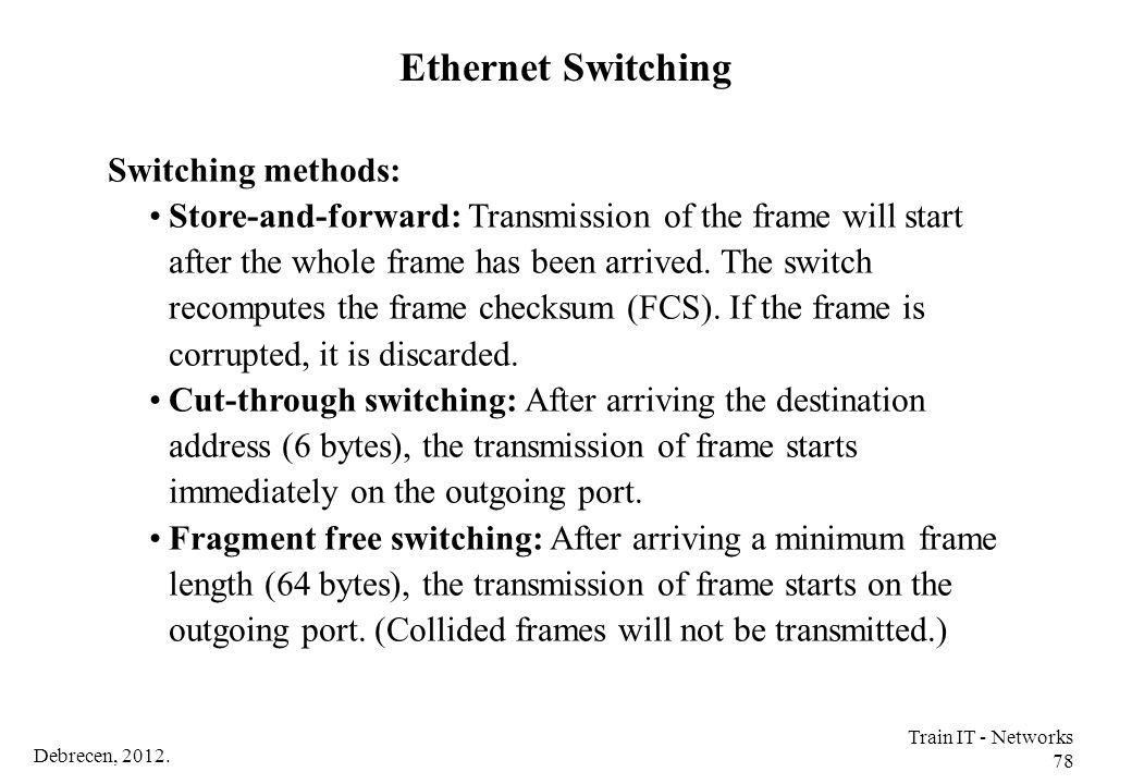 Debrecen, 2012. Train IT - Networks 78 Switching methods: Store-and-forward: Transmission of the frame will start after the whole frame has been arriv