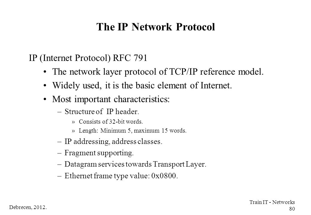 Debrecen, 2012. Train IT - Networks 80 The IP Network Protocol IP (Internet Protocol) RFC 791 The network layer protocol of TCP/IP reference model. Wi