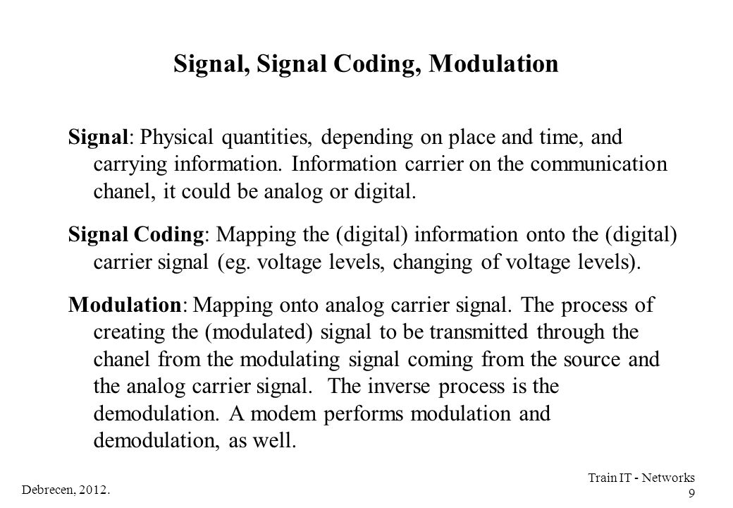 Debrecen, 2012. Train IT - Networks 9 Signal, Signal Coding, Modulation Signal: Physical quantities, depending on place and time, and carrying informa