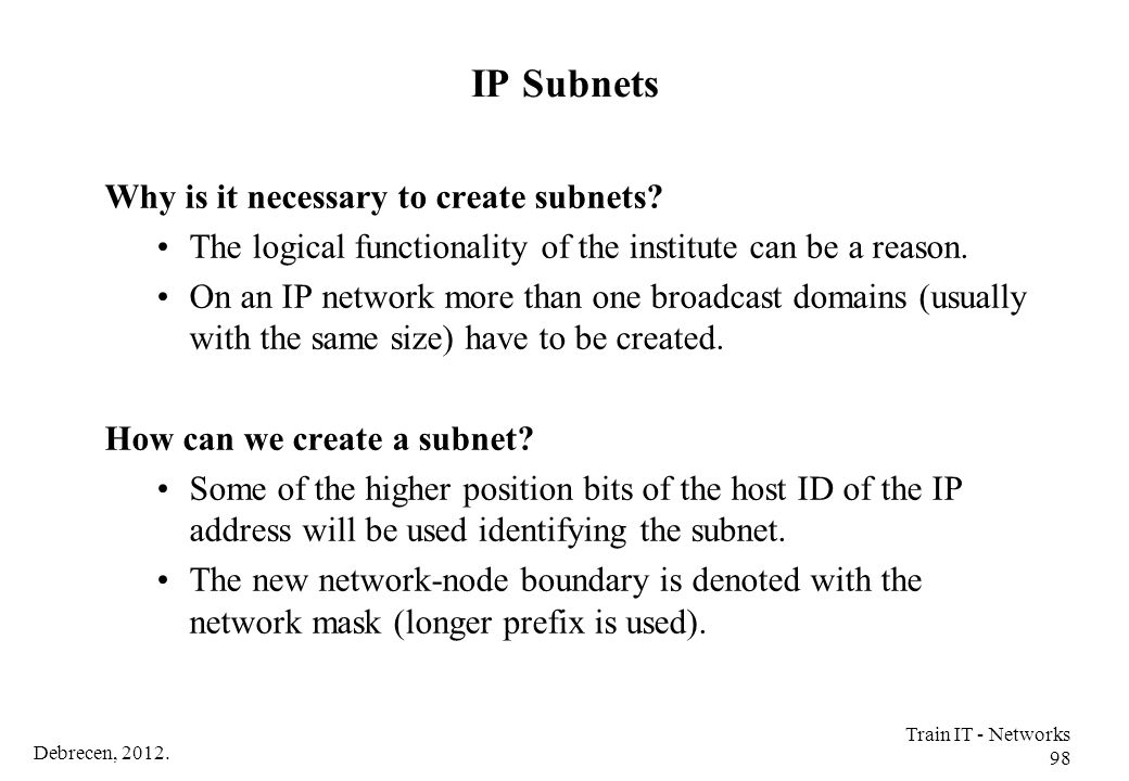 Debrecen, 2012. Train IT - Networks 98 IP Subnets Why is it necessary to create subnets? The logical functionality of the institute can be a reason. O