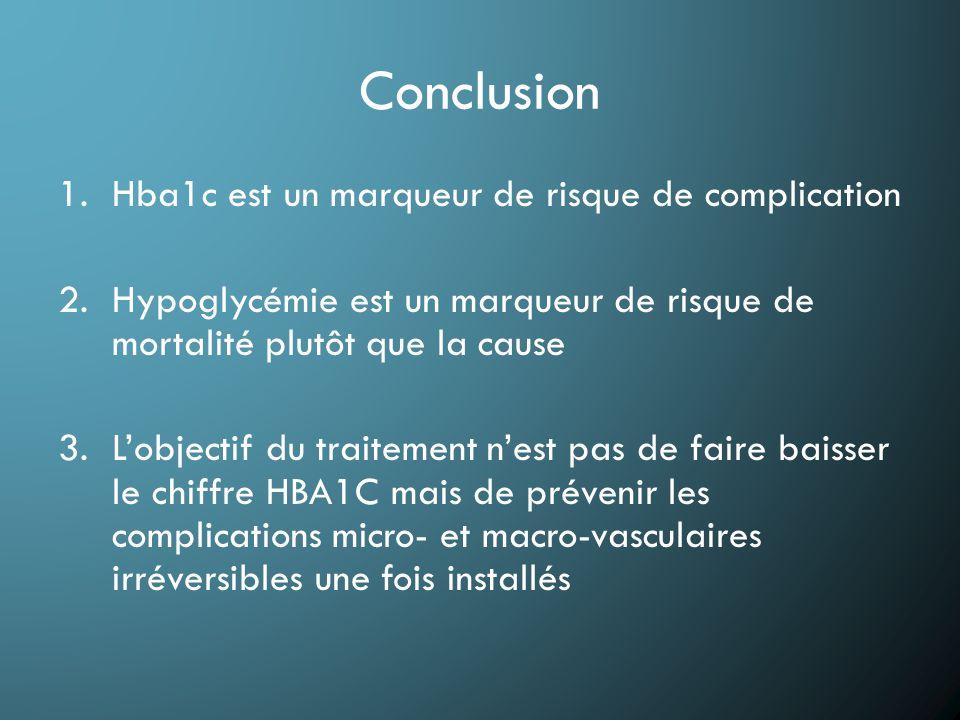 Conclusion 1.Hba1c est un marqueur de risque de complication 2.Hypoglycémie est un marqueur de risque de mortalité plutôt que la cause 3.L'objectif du traitement n'est pas de faire baisser le chiffre HBA1C mais de prévenir les complications micro- et macro-vasculaires irréversibles une fois installés