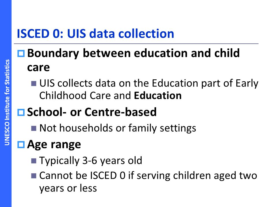 UNESCO Institute for Statistics Adopted new ISCED 2011 guidelines  ISCED 0: will be in two categories: Early childhood educational development (for children 0-2 years)- New provision Pre-primary education (targeted at children aged 3 and above) - equivalent to ISCED 0 in ISCED 1997.