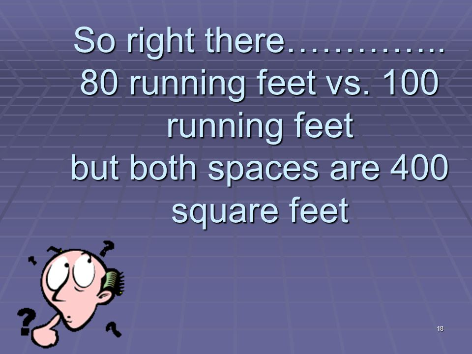 18 So right there………….. 80 running feet vs. 100 running feet but both spaces are 400 square feet