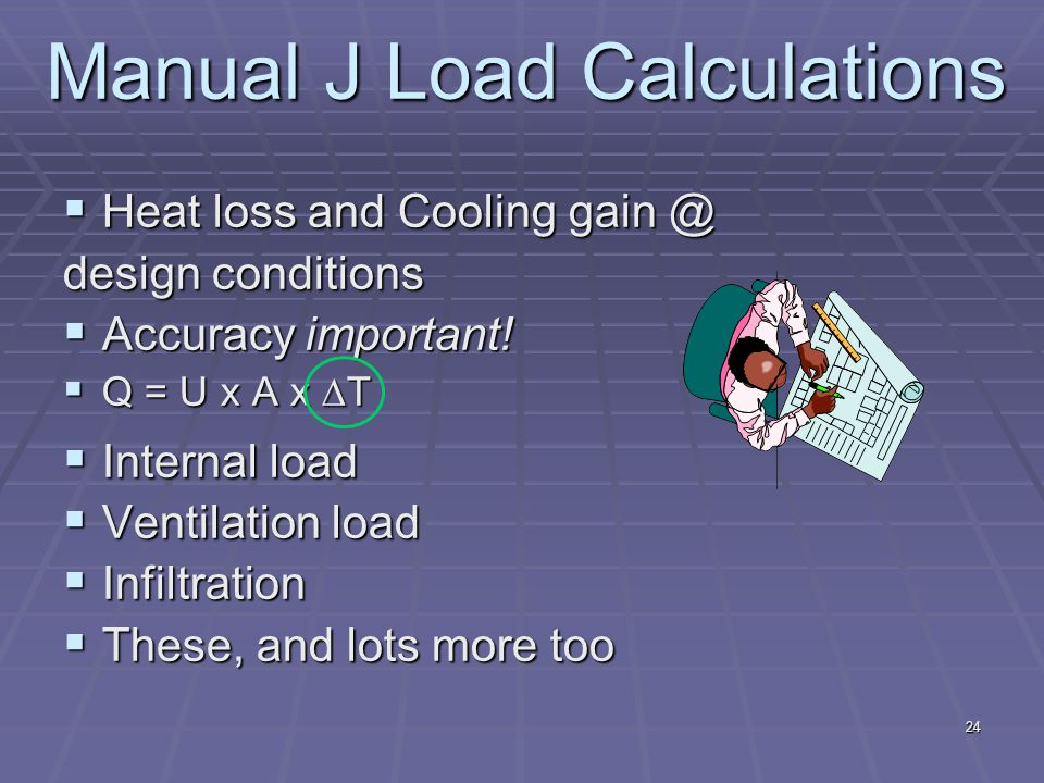 24 Manual J Load Calculations  Heat loss and Cooling gain @ design conditions  Accuracy important.