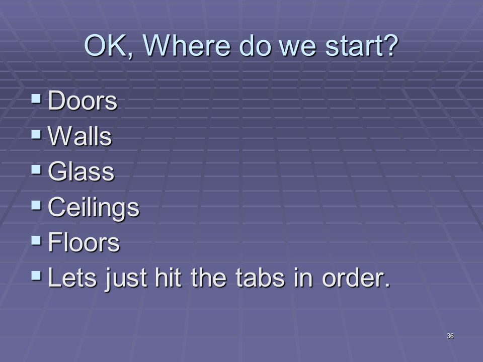 36 OK, Where do we start?  Doors  Walls  Glass  Ceilings  Floors  Lets just hit the tabs in order.