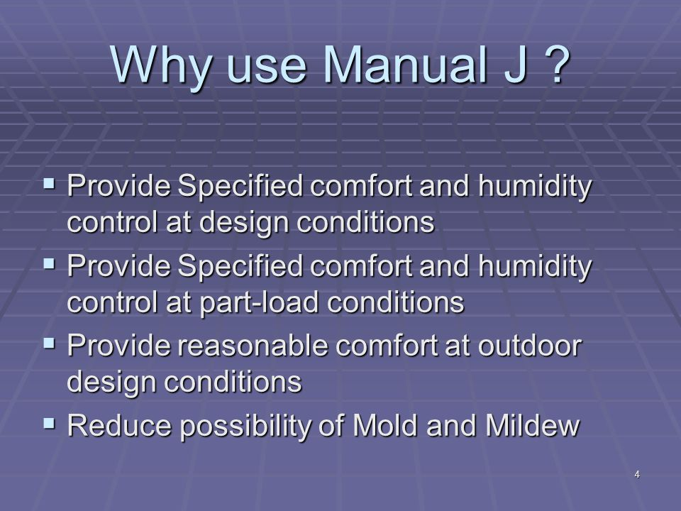 4 Why use Manual J ?  Provide Specified comfort and humidity control at design conditions  Provide Specified comfort and humidity control at part-lo