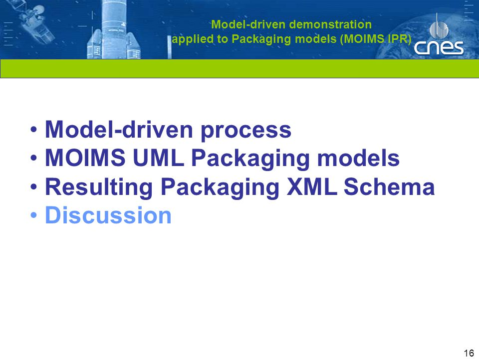 Cliquez pour modifier le style du titre 16 Model-driven demonstration applied to Packaging models (MOIMS IPR) Model-driven process MOIMS UML Packaging models Resulting Packaging XML Schema Discussion