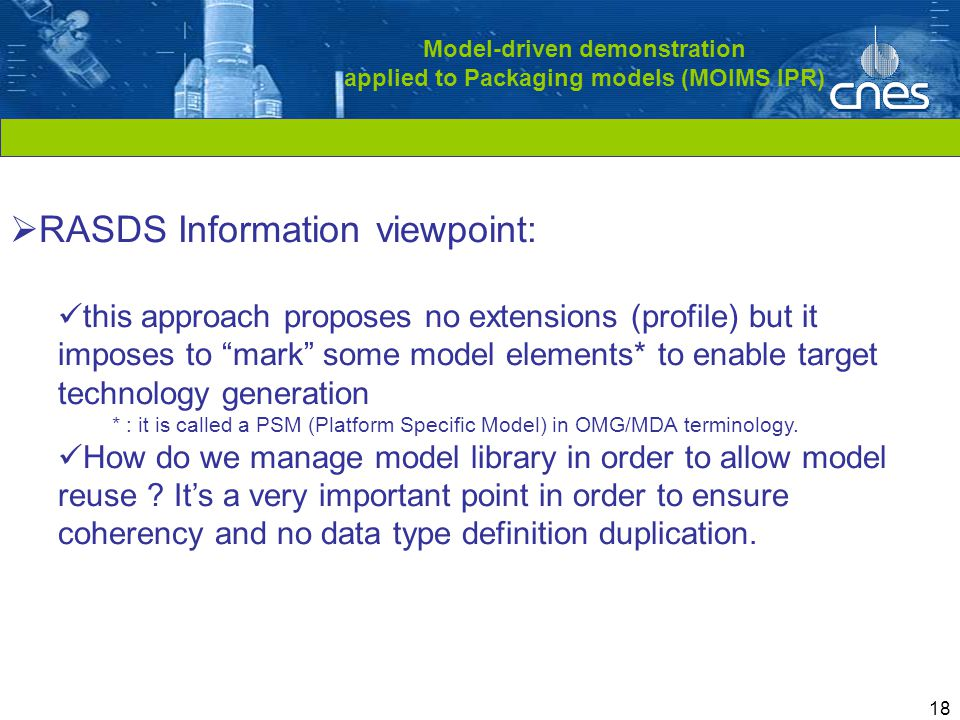 Cliquez pour modifier le style du titre 18 Model-driven demonstration applied to Packaging models (MOIMS IPR)  RASDS Information viewpoint: this approach proposes no extensions (profile) but it imposes to mark some model elements* to enable target technology generation * : it is called a PSM (Platform Specific Model) in OMG/MDA terminology.