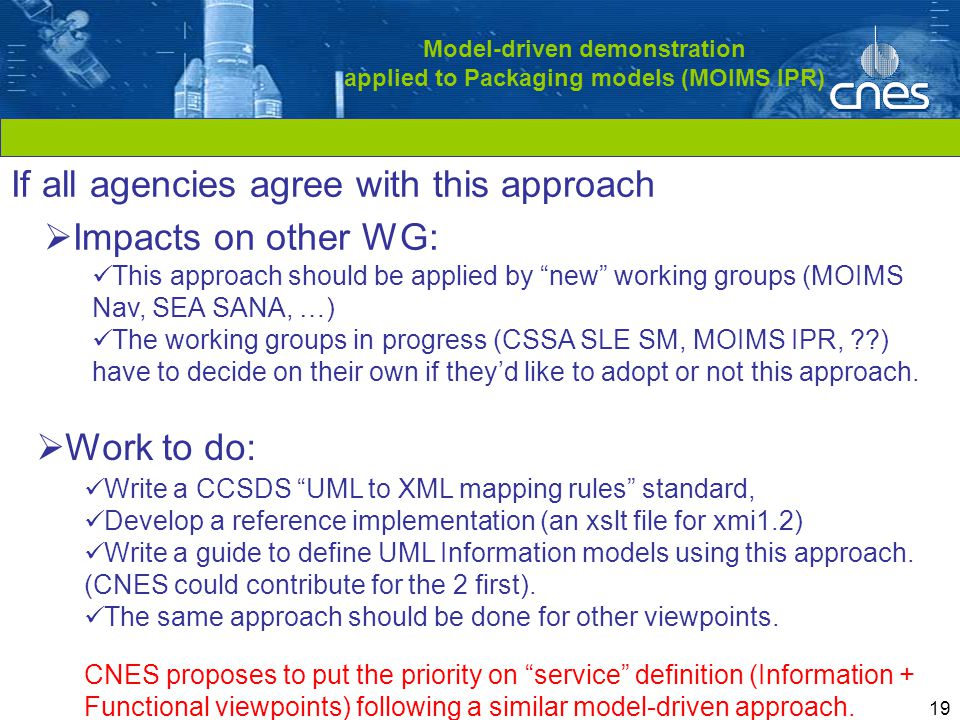 Cliquez pour modifier le style du titre 19 Model-driven demonstration applied to Packaging models (MOIMS IPR)  Work to do: Write a CCSDS UML to XML mapping rules standard, Develop a reference implementation (an xslt file for xmi1.2) Write a guide to define UML Information models using this approach.