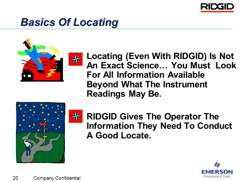 20 Company Confidential Basics Of Locating Locating (Even With RIDGID) Is Not An Exact Science… You Must Look For All Information Available Beyond Wha