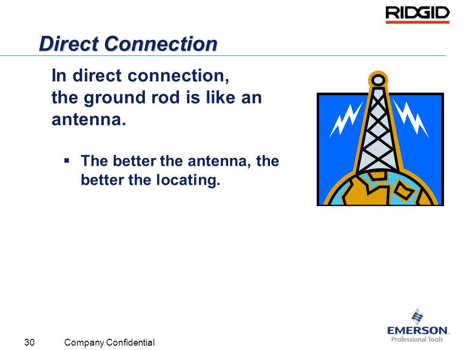 30 Company Confidential Direct Connection In direct connection, the ground rod is like an antenna.  The better the antenna, the better the locating.