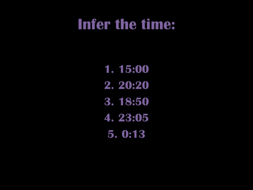 Infer the time: 1.15:00 2.20:20 3.18:50 4.23:05 5.0:13
