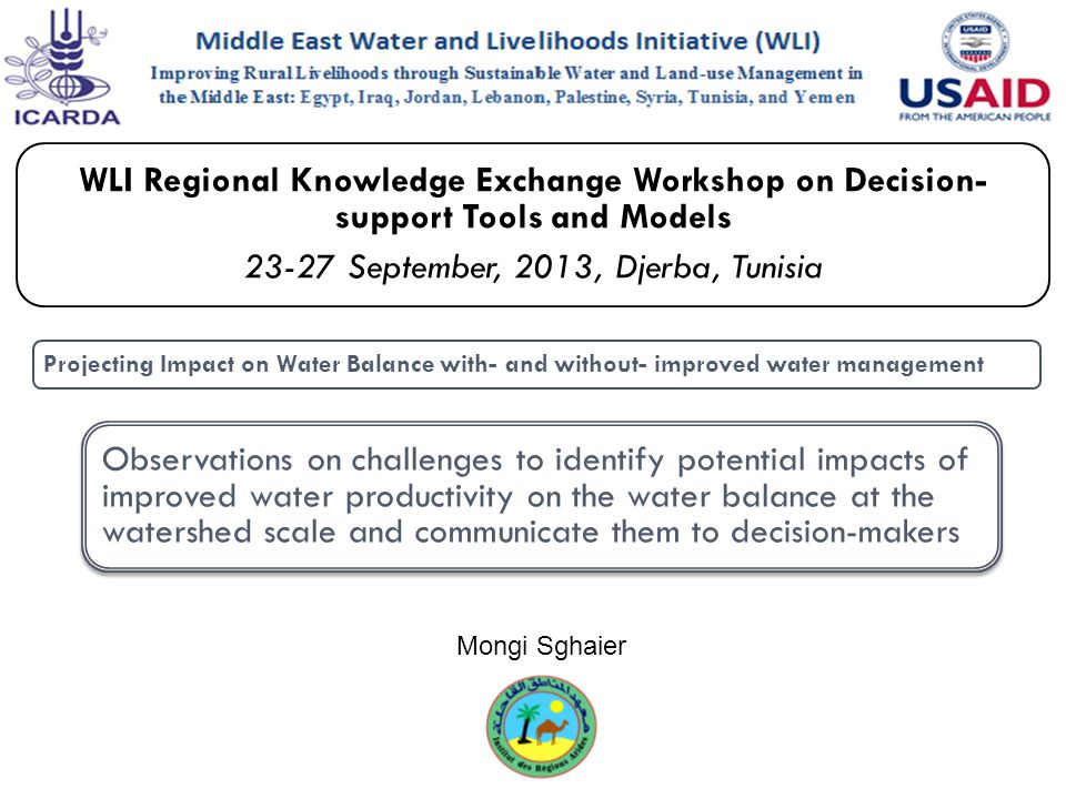 WLI Regional Knowledge Exchange Workshop on Decision- support Tools and Models 23-27 September, 2013, Djerba, Tunisia Projecting Impact on Water Balance with- and without- improved water management Observations on challenges to identify potential impacts of improved water productivity on the water balance at the watershed scale and communicate them to decision-makers Mongi Sghaier
